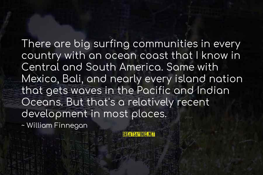 The Ocean And Surfing Sayings By William Finnegan: There are big surfing communities in every country with an ocean coast that I know