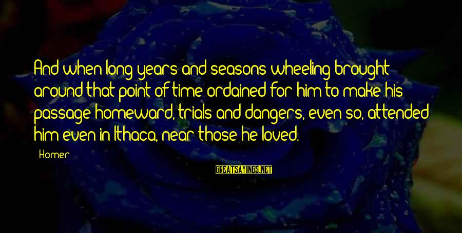The Odyssey By Homer Sayings By Homer: And when long years and seasons wheeling brought around that point of time ordained for