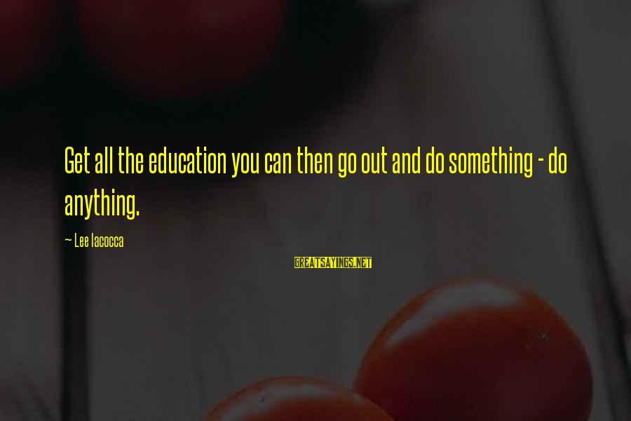 The Odyssey Selfish Sayings By Lee Iacocca: Get all the education you can then go out and do something - do anything.