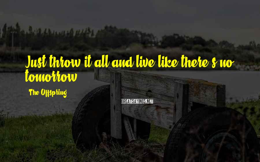 The Offspring Sayings: Just throw it all and live like there's no tomorrow.