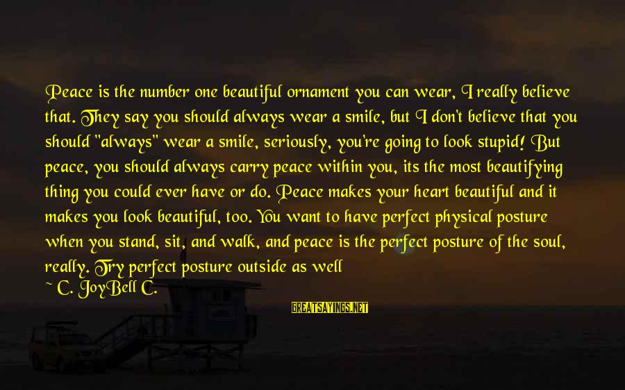 The One That Makes You Smile Sayings By C. JoyBell C.: Peace is the number one beautiful ornament you can wear, I really believe that. They