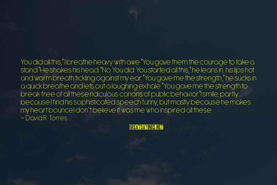 """The One That Makes You Smile Sayings By David R. Torres: You did all this,"""" I breathe heavy with awe. """"You gave them the courage to"""