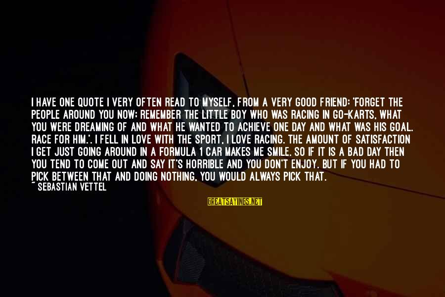 The One That Makes You Smile Sayings By Sebastian Vettel: I have one quote I very often read to myself, from a very good friend: