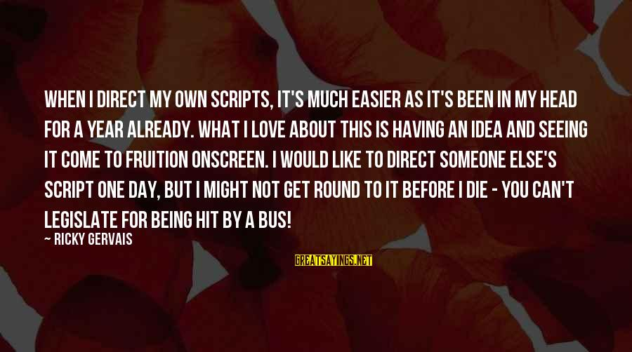 The One You Love Being With Someone Else Sayings By Ricky Gervais: When I direct my own scripts, it's much easier as it's been in my head