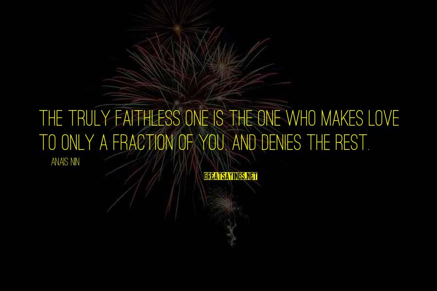 The Only One Love Sayings By Anais Nin: The truly faithless one is the one who makes love to only a fraction of
