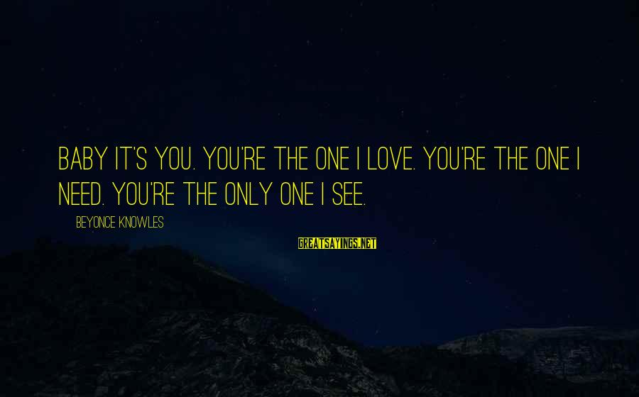The Only One Love Sayings By Beyonce Knowles: Baby it's you. You're the one I love. You're the one I need. You're the