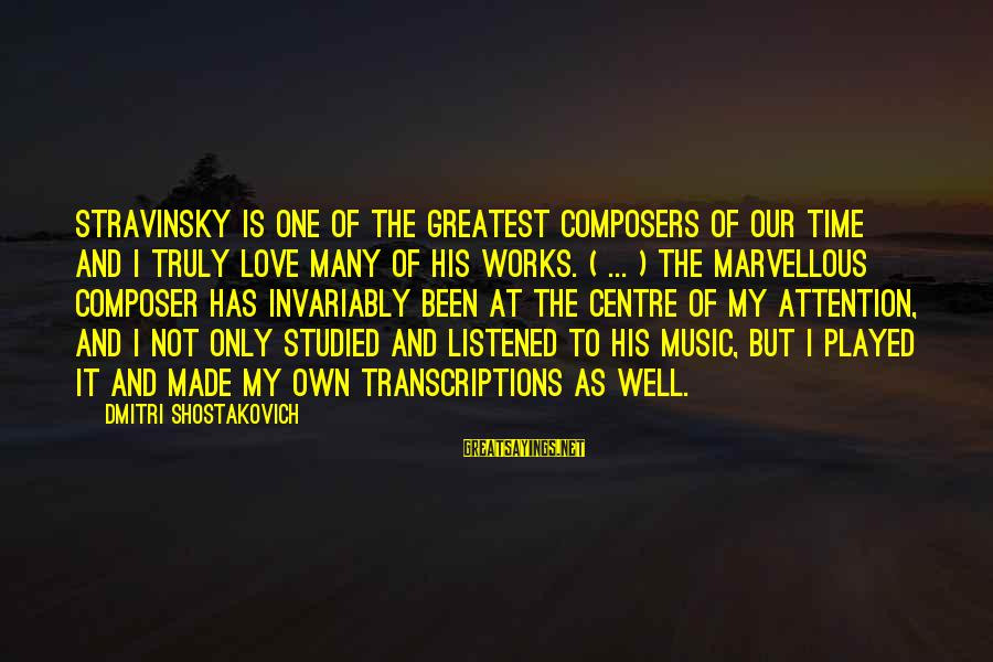The Only One Love Sayings By Dmitri Shostakovich: Stravinsky is one of the greatest composers of our time and I truly love many