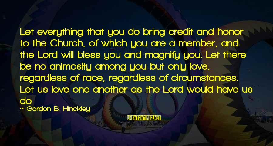 The Only One Love Sayings By Gordon B. Hinckley: Let everything that you do bring credit and honor to the Church, of which you