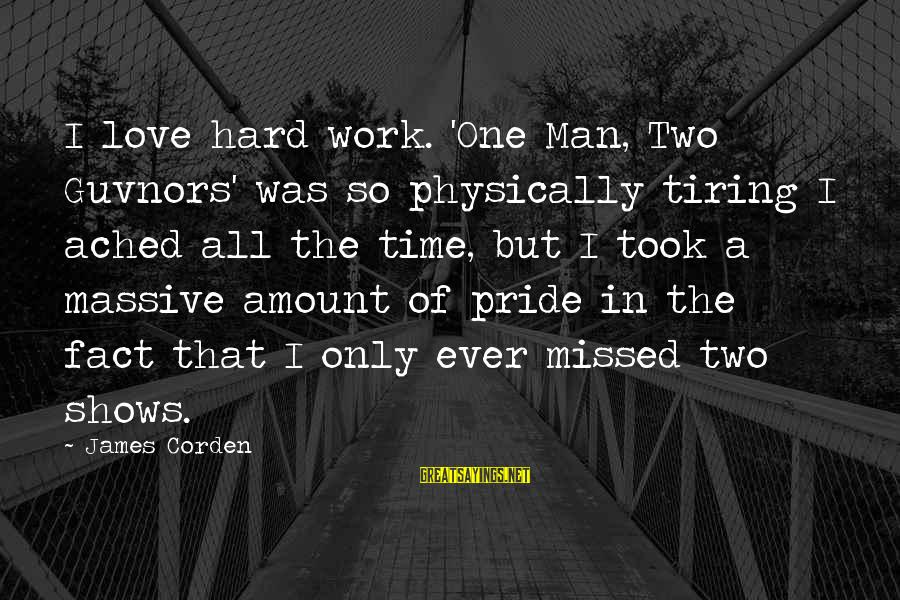 The Only One Love Sayings By James Corden: I love hard work. 'One Man, Two Guvnors' was so physically tiring I ached all