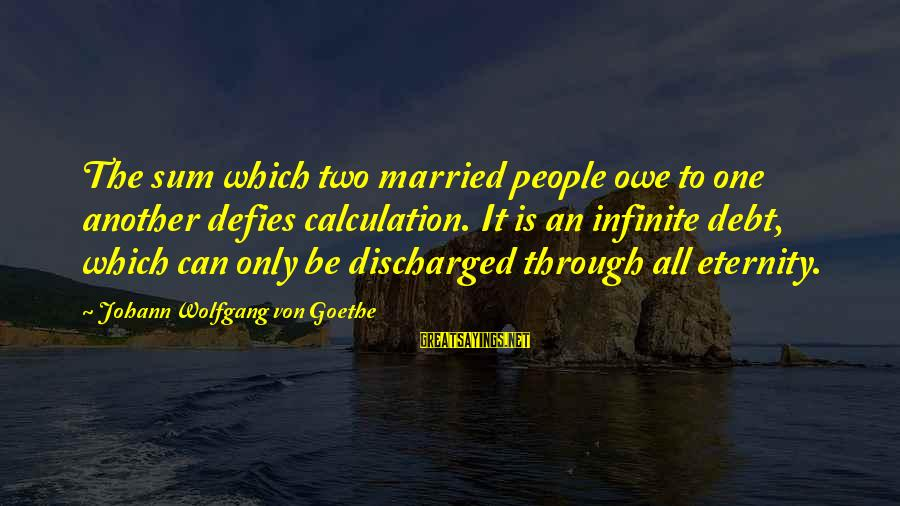The Only One Love Sayings By Johann Wolfgang Von Goethe: The sum which two married people owe to one another defies calculation. It is an