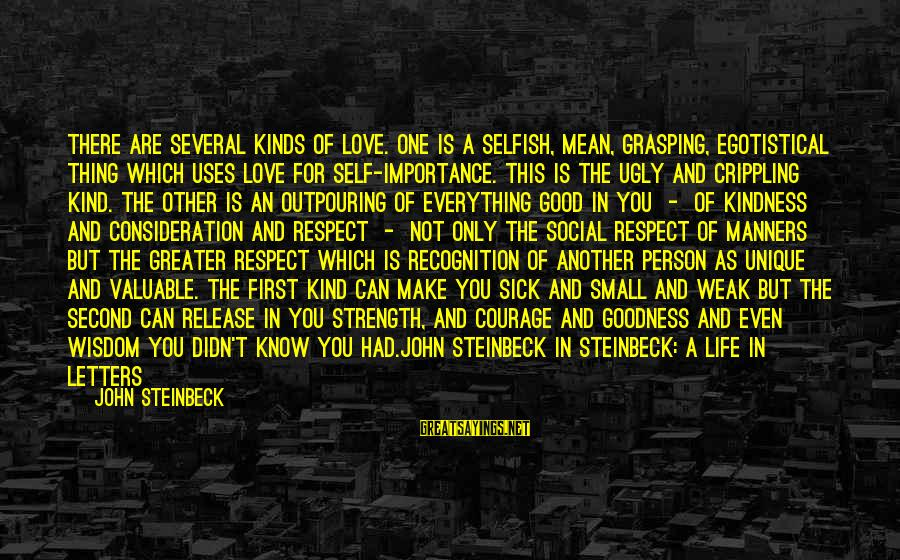 The Only One Love Sayings By John Steinbeck: There are several kinds of love. One is a selfish, mean, grasping, egotistical thing which