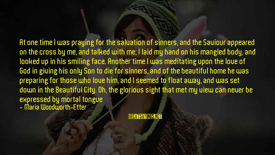 The Only One Love Sayings By Maria Woodworth-Etter: At one time I was praying for the salvation of sinners, and the Saviour appeared