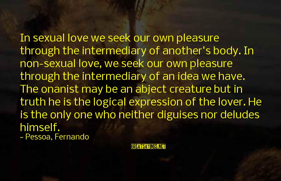 The Only One Love Sayings By Pessoa, Fernando: In sexual love we seek our own pleasure through the intermediary of another's body. In