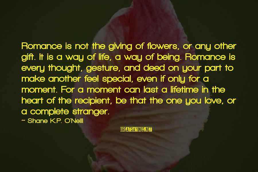 The Only One Love Sayings By Shane K.P. O'Neill: Romance is not the giving of flowers, or any other gift. It is a way