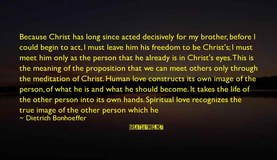 The Only Person I Love Sayings By Dietrich Bonhoeffer: Because Christ has long since acted decisively for my brother, before I could begin to