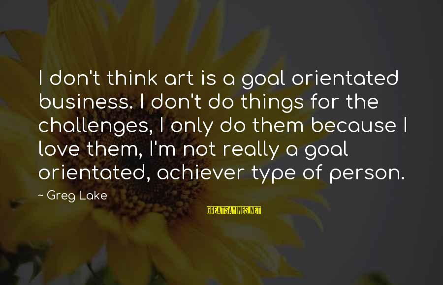 The Only Person I Love Sayings By Greg Lake: I don't think art is a goal orientated business. I don't do things for the
