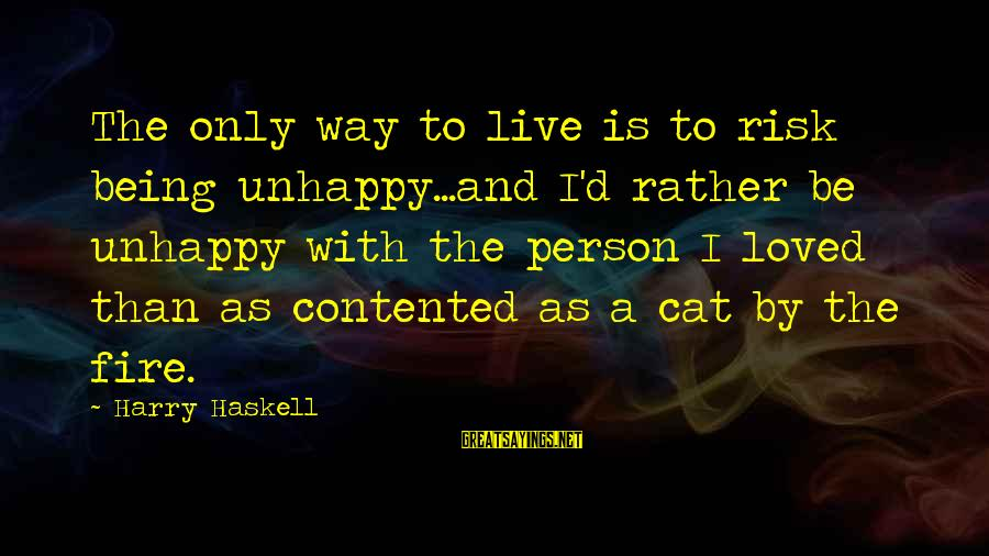 The Only Person I Love Sayings By Harry Haskell: The only way to live is to risk being unhappy...and I'd rather be unhappy with