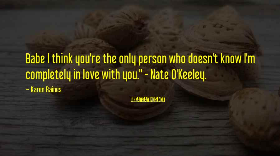 The Only Person I Love Sayings By Karen Raines: Babe I think you're the only person who doesn't know I'm completely in love with