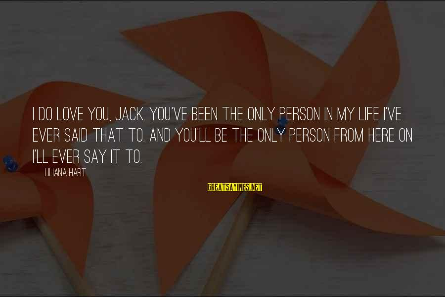 The Only Person I Love Sayings By Liliana Hart: I do love you, Jack. You've been the only person in my life I've ever