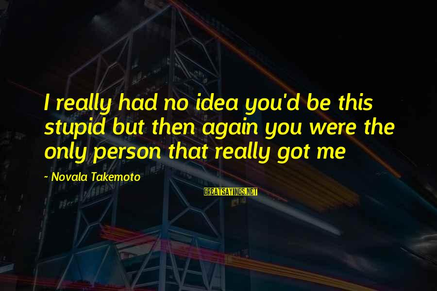 The Only Person I Love Sayings By Novala Takemoto: I really had no idea you'd be this stupid but then again you were the