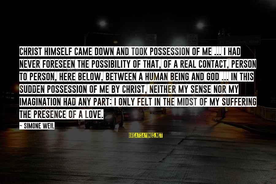 The Only Person I Love Sayings By Simone Weil: Christ himself came down and took possession of me ... I had never foreseen the
