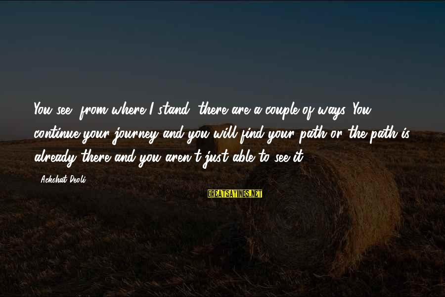 The Path To Happiness Sayings By Ackshat Deoli: You see, from where I stand, there are a couple of ways. You continue your