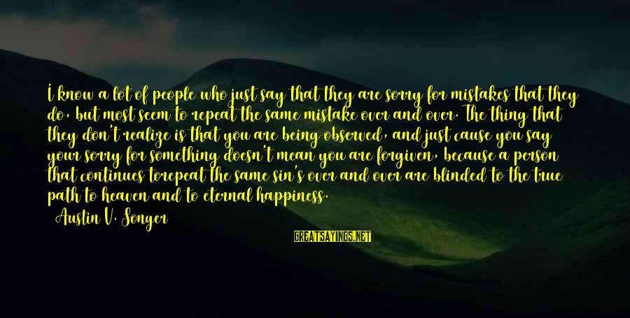 The Path To Happiness Sayings By Austin V. Songer: I know a lot of people who just say that they are sorry for mistakes