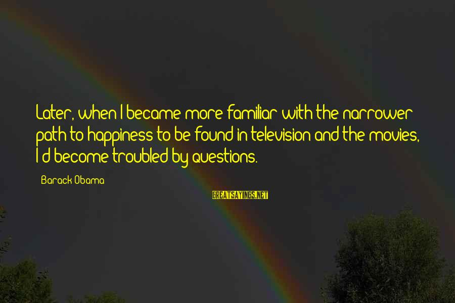 The Path To Happiness Sayings By Barack Obama: Later, when I became more familiar with the narrower path to happiness to be found