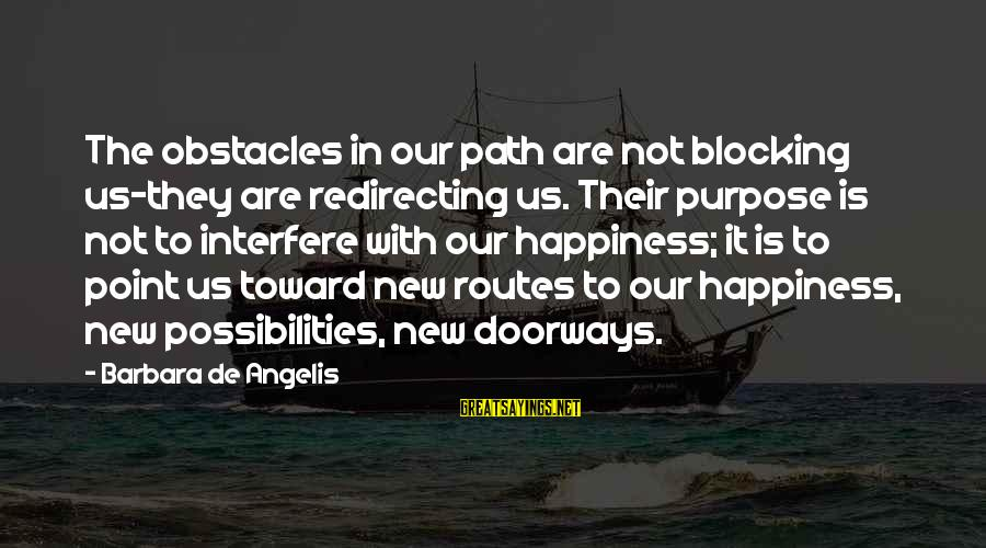The Path To Happiness Sayings By Barbara De Angelis: The obstacles in our path are not blocking us-they are redirecting us. Their purpose is