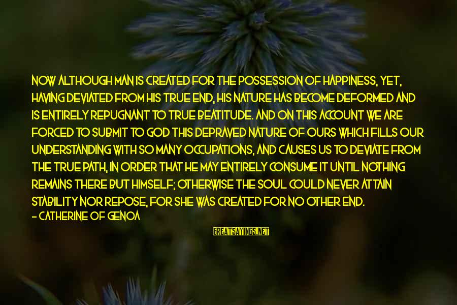 The Path To Happiness Sayings By Catherine Of Genoa: Now although man is created for the possession of happiness, yet, having deviated from his