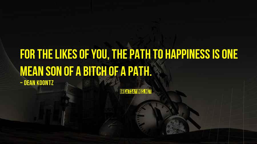 The Path To Happiness Sayings By Dean Koontz: For the likes of you, the path to happiness is one mean son of a
