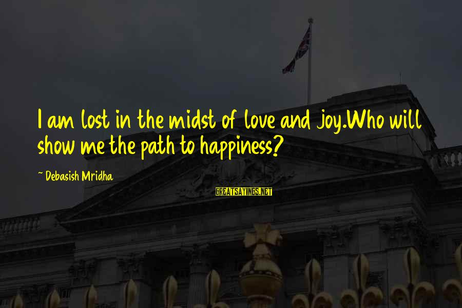 The Path To Happiness Sayings By Debasish Mridha: I am lost in the midst of love and joy.Who will show me the path