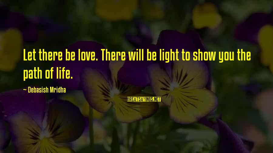 The Path To Happiness Sayings By Debasish Mridha: Let there be love. There will be light to show you the path of life.