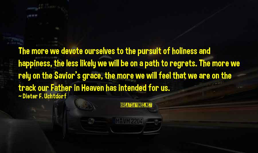 The Path To Happiness Sayings By Dieter F. Uchtdorf: The more we devote ourselves to the pursuit of holiness and happiness, the less likely