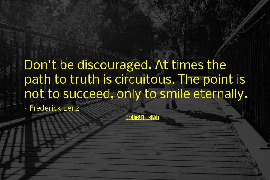 The Path To Happiness Sayings By Frederick Lenz: Don't be discouraged. At times the path to truth is circuitous. The point is not