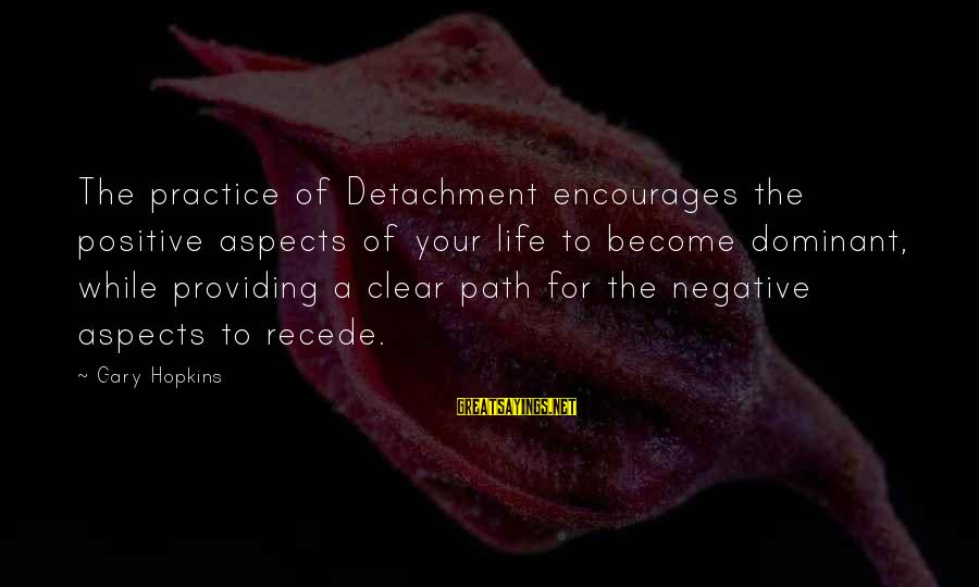 The Path To Happiness Sayings By Gary Hopkins: The practice of Detachment encourages the positive aspects of your life to become dominant, while