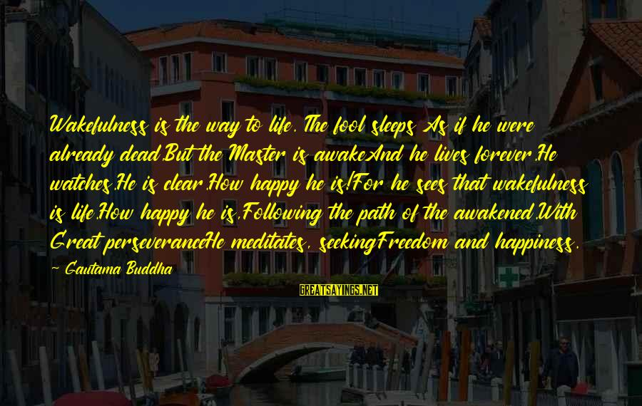 The Path To Happiness Sayings By Gautama Buddha: Wakefulness is the way to life. The fool sleeps As if he were already dead,But