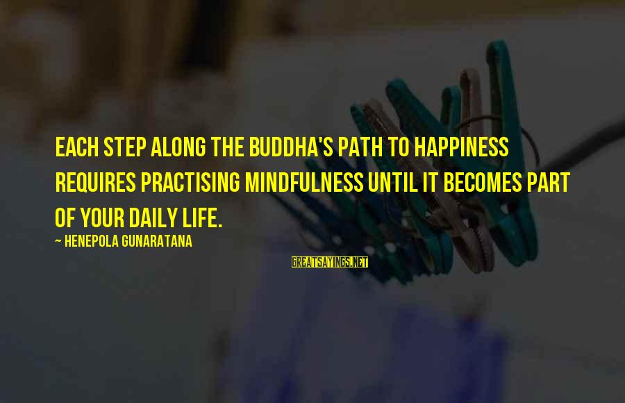 The Path To Happiness Sayings By Henepola Gunaratana: Each step along the Buddha's path to happiness requires practising mindfulness until it becomes part
