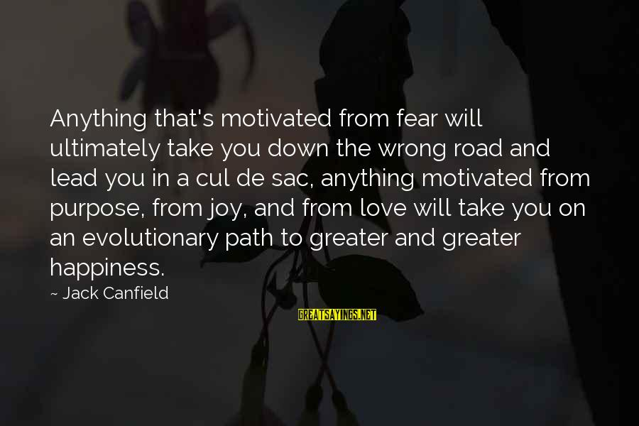 The Path To Happiness Sayings By Jack Canfield: Anything that's motivated from fear will ultimately take you down the wrong road and lead