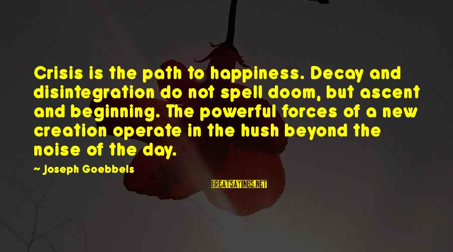 The Path To Happiness Sayings By Joseph Goebbels: Crisis is the path to happiness. Decay and disintegration do not spell doom, but ascent