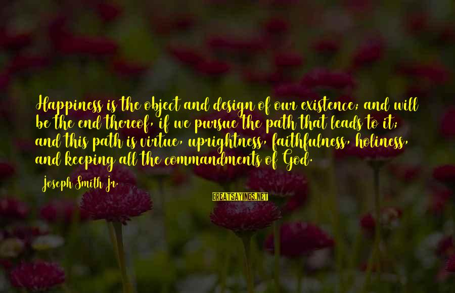 The Path To Happiness Sayings By Joseph Smith Jr.: Happiness is the object and design of our existence; and will be the end thereof,