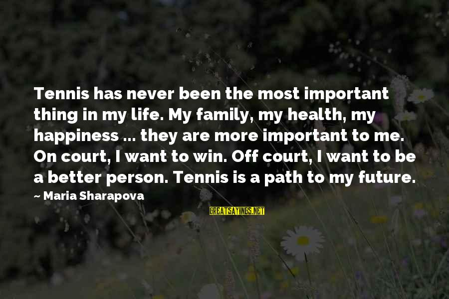 The Path To Happiness Sayings By Maria Sharapova: Tennis has never been the most important thing in my life. My family, my health,