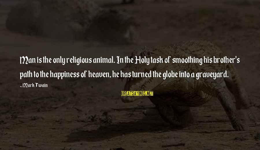 The Path To Happiness Sayings By Mark Twain: Man is the only religious animal. In the Holy task of smoothing his brother's path