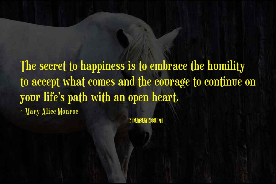 The Path To Happiness Sayings By Mary Alice Monroe: The secret to happiness is to embrace the humility to accept what comes and the
