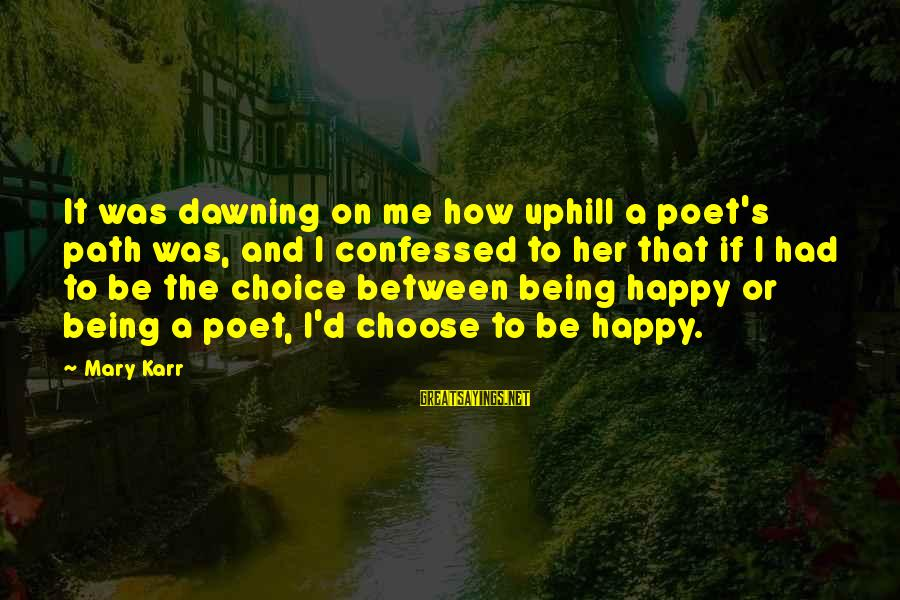 The Path To Happiness Sayings By Mary Karr: It was dawning on me how uphill a poet's path was, and I confessed to