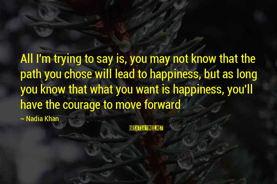 The Path To Happiness Sayings By Nadia Khan: All I'm trying to say is, you may not know that the path you chose