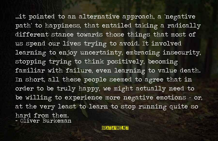 The Path To Happiness Sayings By Oliver Burkeman: ...it pointed to an alternative approach, a 'negative path' to happiness, that entailed taking a