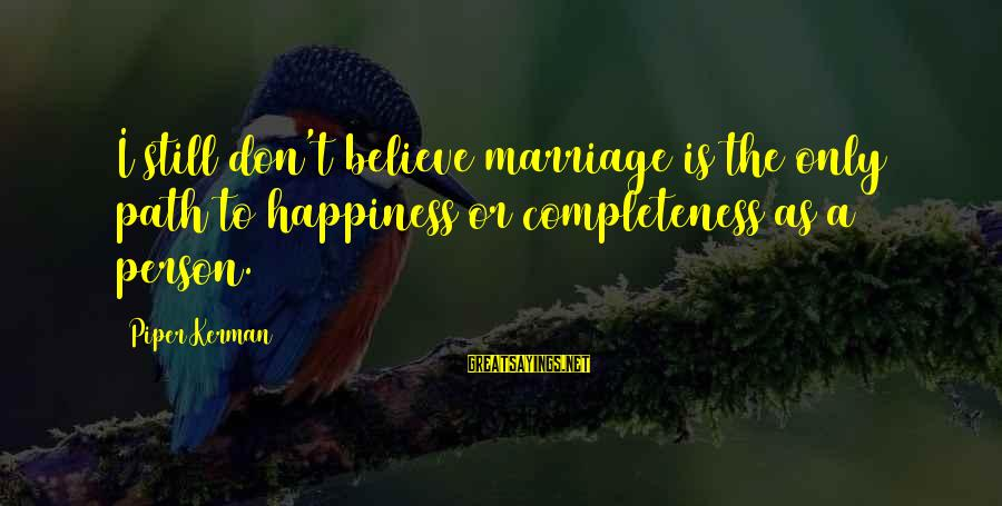 The Path To Happiness Sayings By Piper Kerman: I still don't believe marriage is the only path to happiness or completeness as a