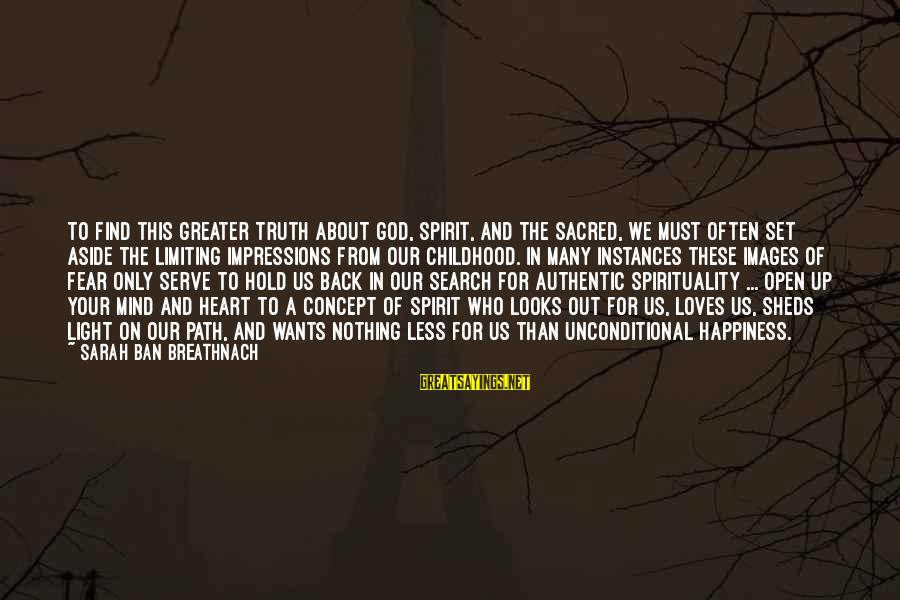 The Path To Happiness Sayings By Sarah Ban Breathnach: To find this greater truth about God, Spirit, and the sacred, we must often set