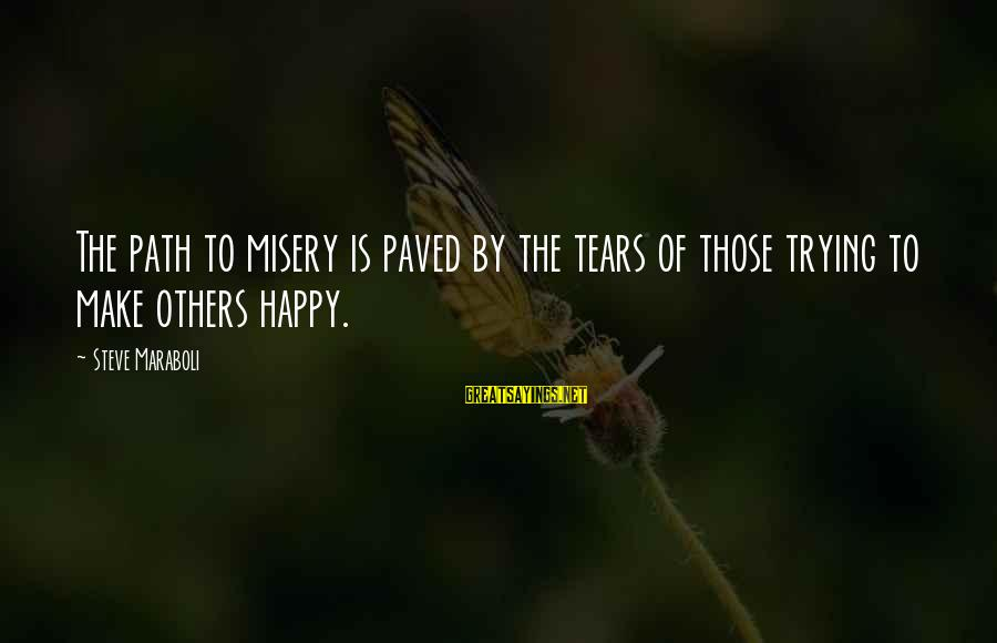 The Path To Happiness Sayings By Steve Maraboli: The path to misery is paved by the tears of those trying to make others